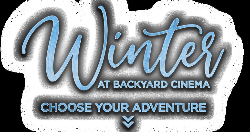 Winter at Backyard Cinema. Choose your adventure